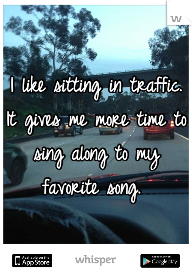 I like sitting in traffic. It gives me more time to sing along to my favorite song.