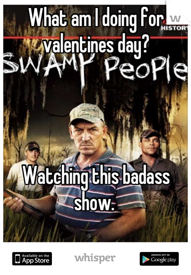 What am I doing for valentines day?     Watching this badass show.
