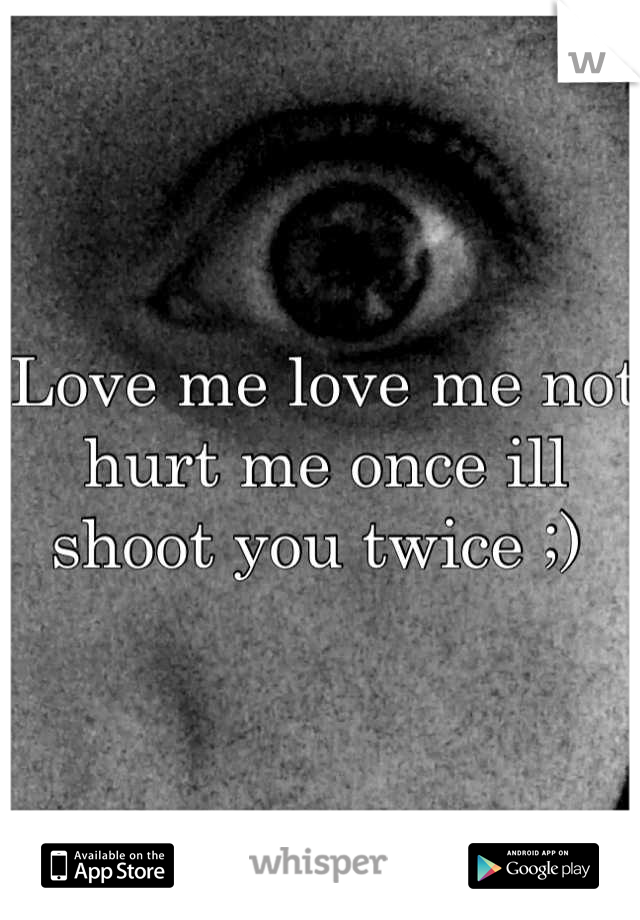 Love me love me not hurt me once ill shoot you twice ;)