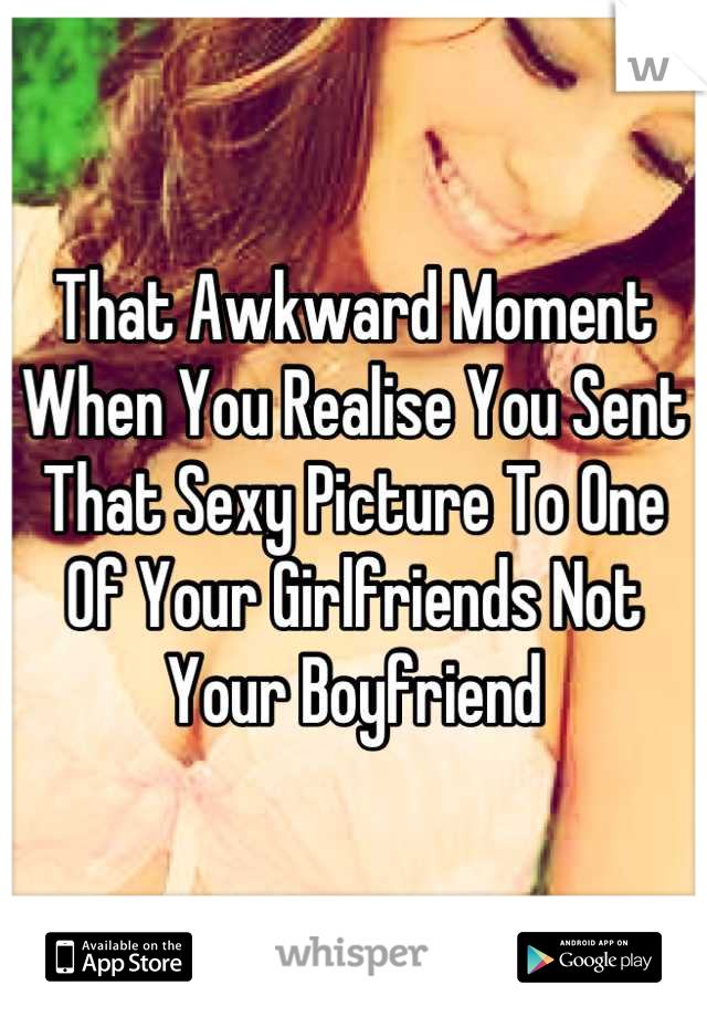 That Awkward Moment When You Realise You Sent That Sexy Picture To One Of Your Girlfriends Not Your Boyfriend