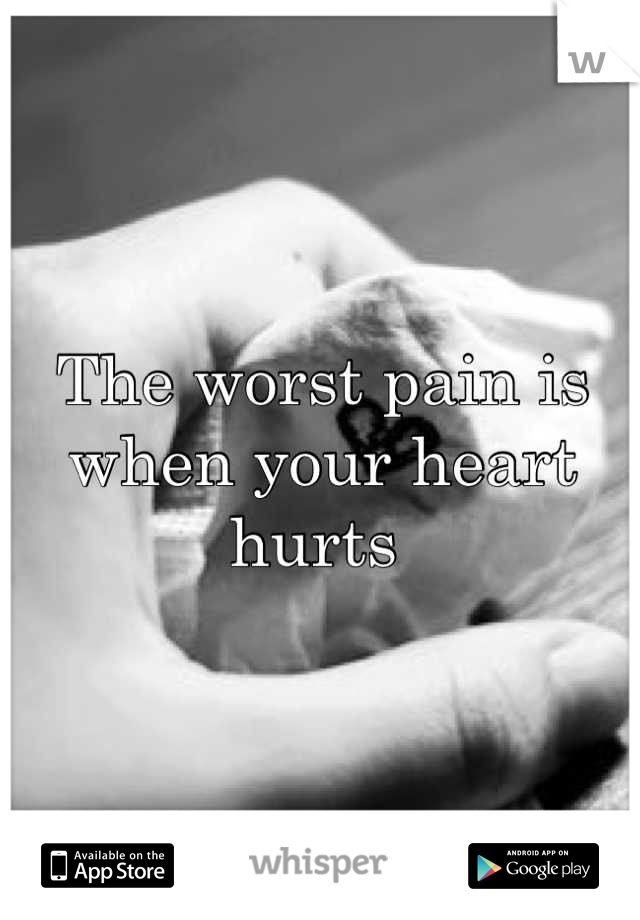 The worst pain is when your heart hurts