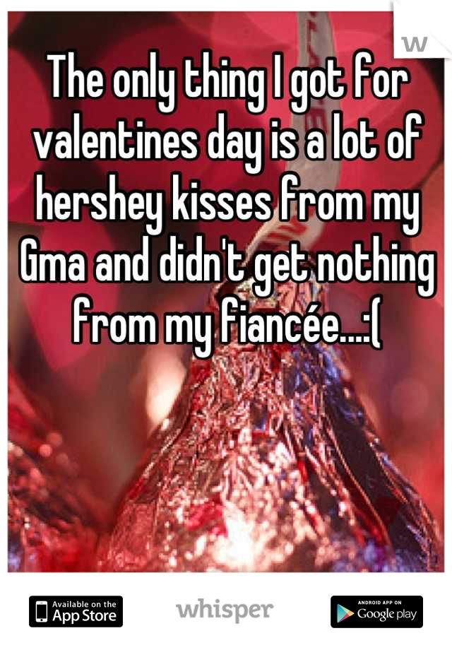 The only thing I got for valentines day is a lot of hershey kisses from my Gma and didn't get nothing from my fiancée...:(