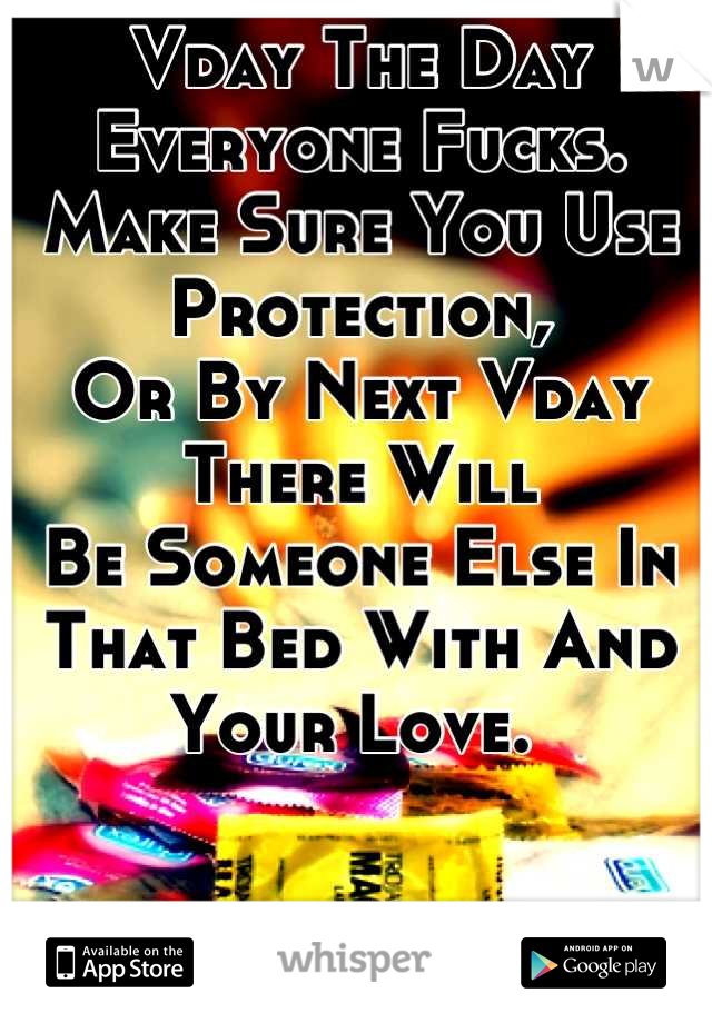 Vday The Day Everyone Fucks. Make Sure You Use Protection,  Or By Next Vday There Will Be Someone Else In That Bed With And Your Love.