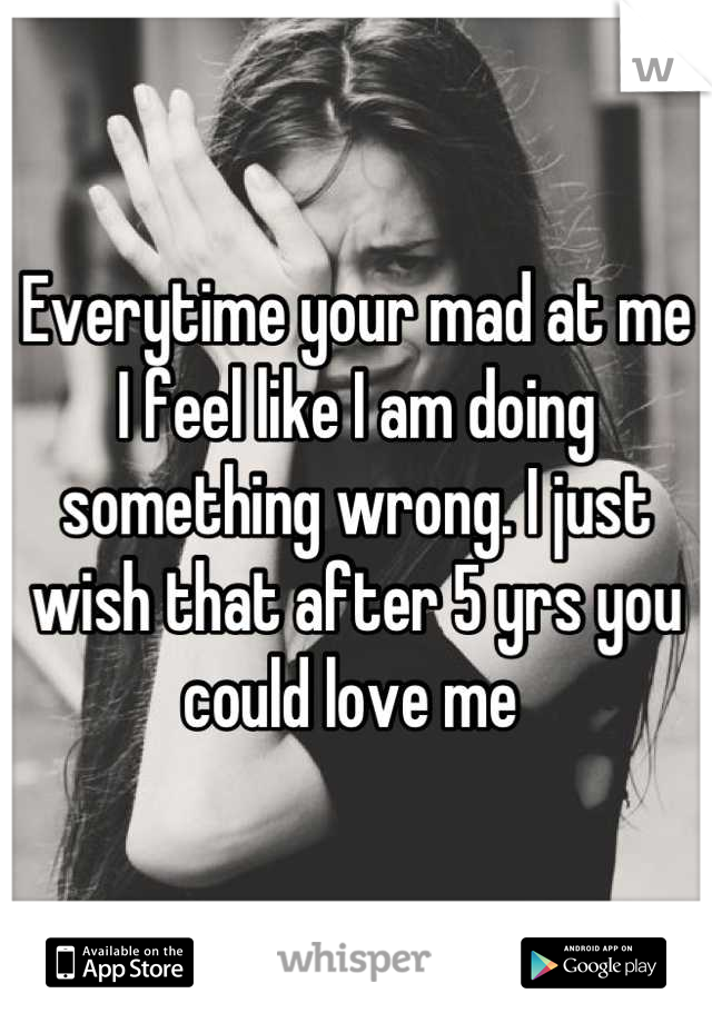 Everytime your mad at me I feel like I am doing something wrong. I just wish that after 5 yrs you could love me