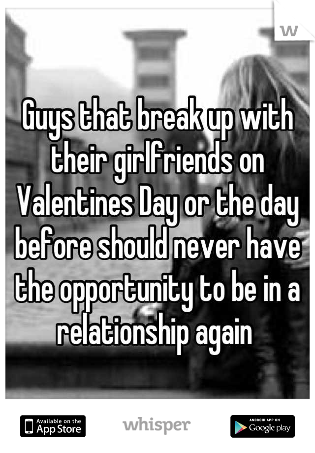 Guys that break up with their girlfriends on Valentines Day or the day before should never have the opportunity to be in a relationship again