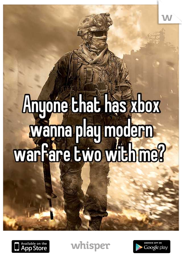 Anyone that has xbox wanna play modern warfare two with me?