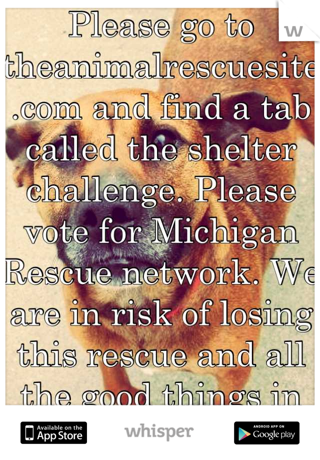 Please go to theanimalrescuesite.com and find a tab called the shelter challenge. Please vote for Michigan Rescue network. We are in risk of losing this rescue and all the good things in it:') Thankyou