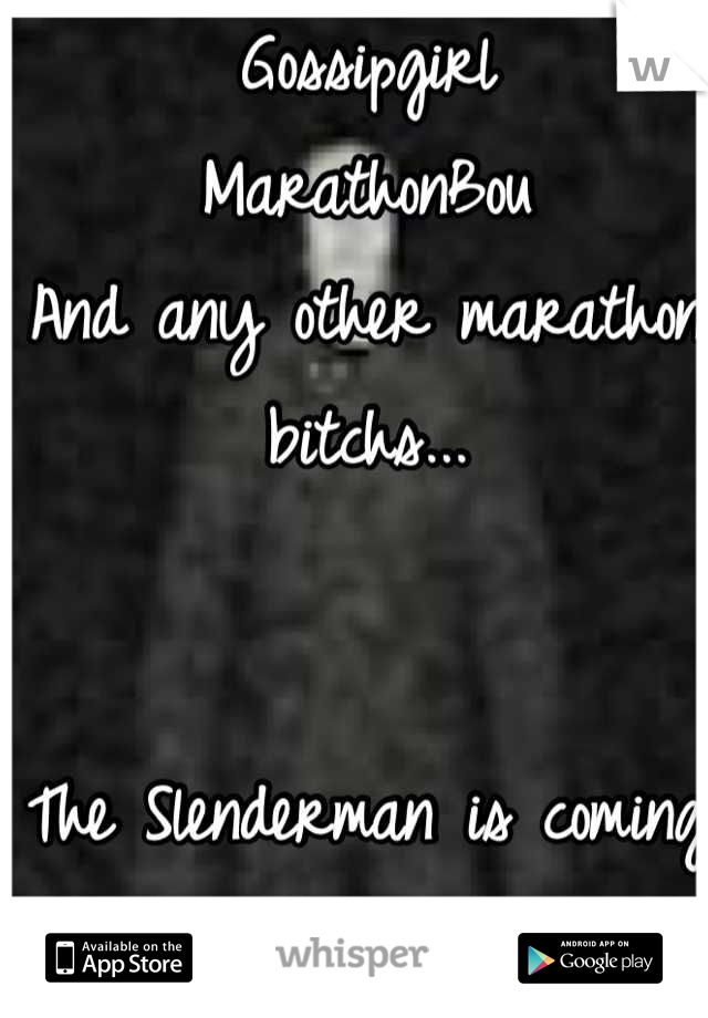 Gossipgirl MarathonBou And any other marathon bitchs...   The Slenderman is coming for you