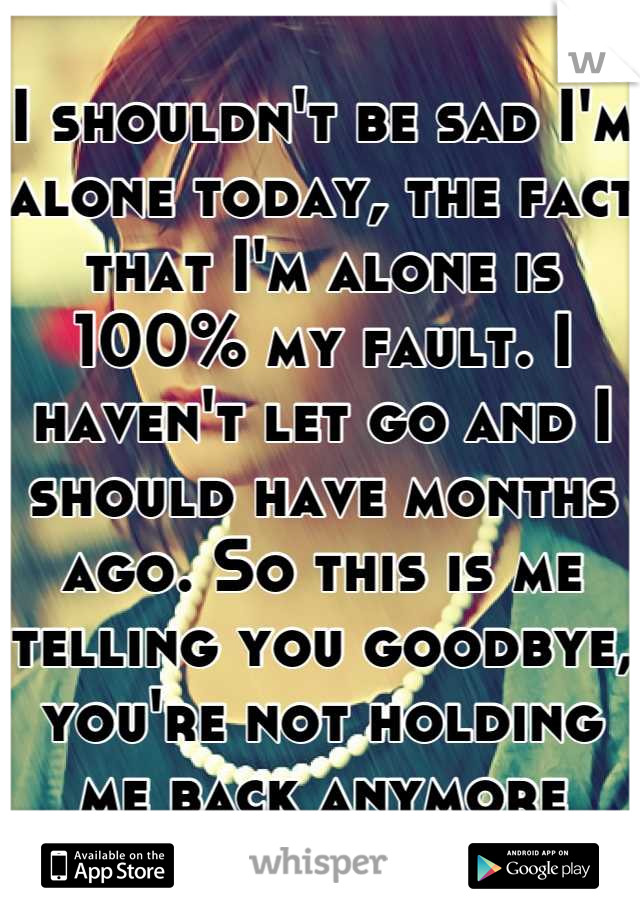 I shouldn't be sad I'm alone today, the fact that I'm alone is 100% my fault. I haven't let go and I should have months ago. So this is me telling you goodbye, you're not holding me back anymore