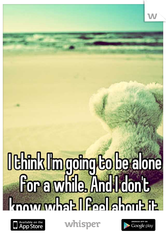 I think I'm going to be alone for a while. And I don't know what I feel about it.