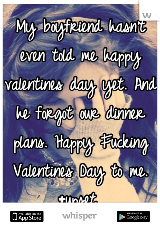My boyfriend hasn't even told me happy valentines day yet. And he forgot our dinner plans. Happy Fucking Valentines Day to me. #upset