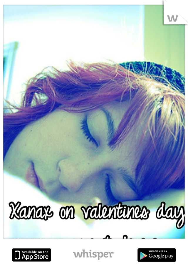 Xanax on valentines day was a great decision