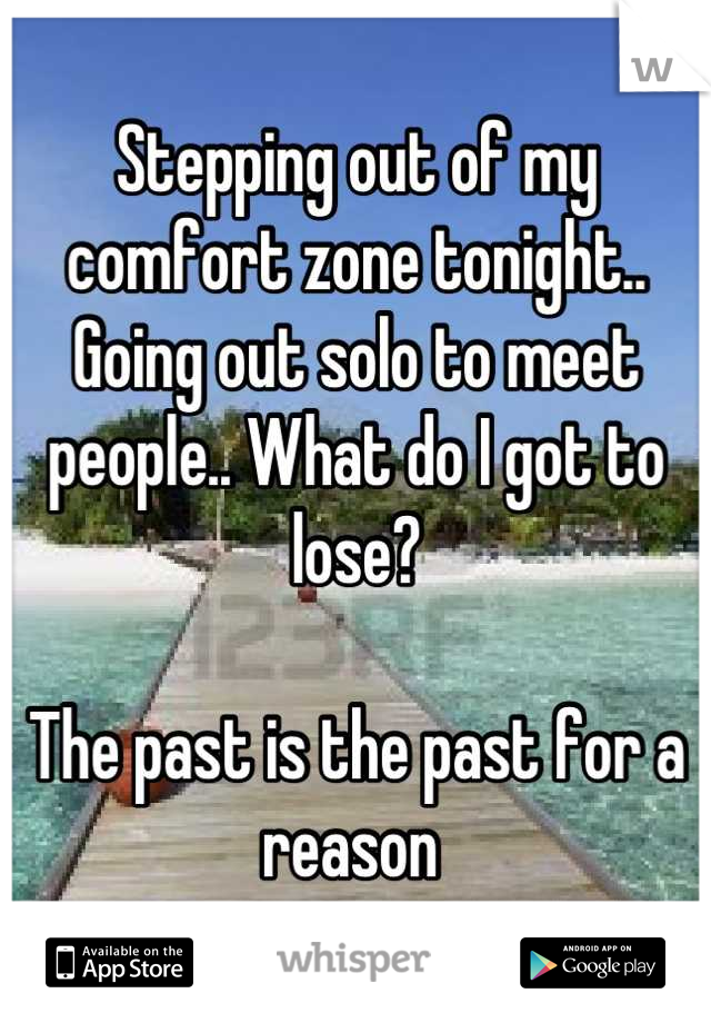 Stepping out of my comfort zone tonight..  Going out solo to meet people.. What do I got to lose?   The past is the past for a reason
