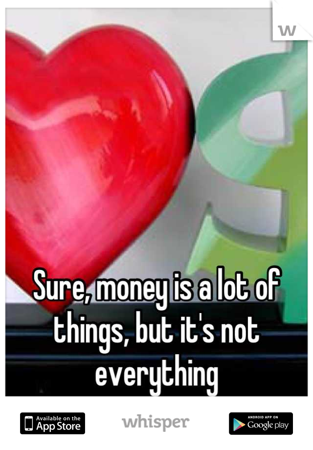 Sure, money is a lot of things, but it's not everything