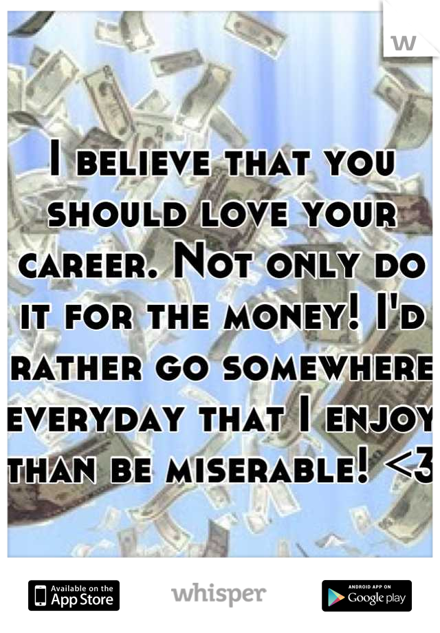 I believe that you should love your career. Not only do it for the money! I'd rather go somewhere everyday that I enjoy than be miserable! <3