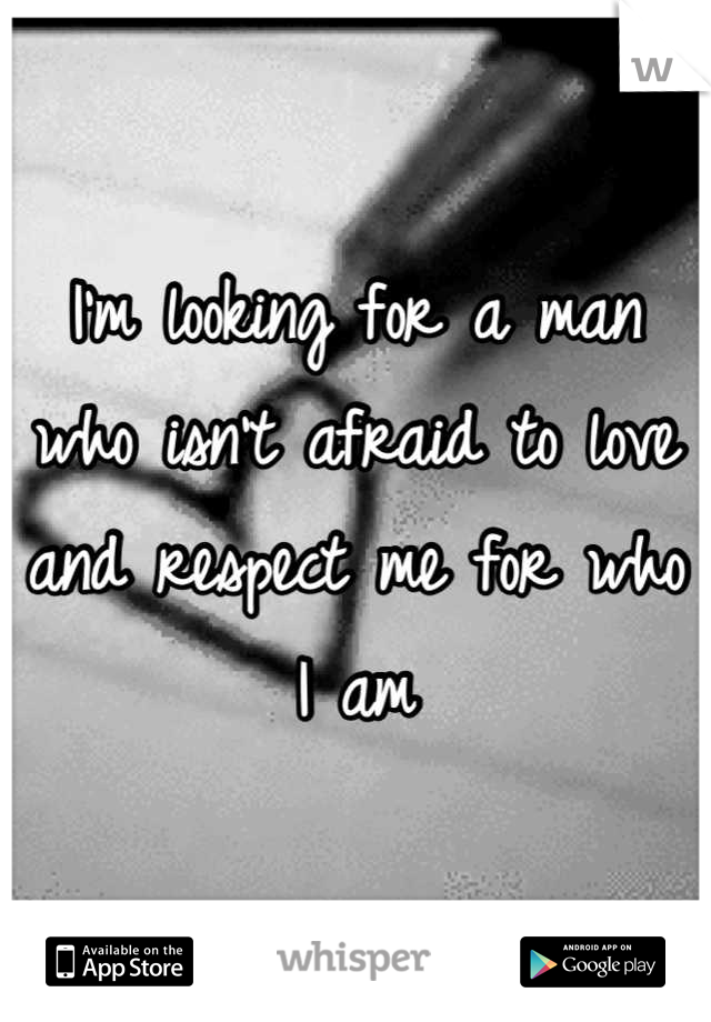 I'm looking for a man who isn't afraid to love and respect me for who I am