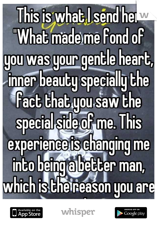 "This is what I send her ""What made me fond of you was your gentle heart, inner beauty specially the fact that you saw the special side of me. This experience is changing me into being a better man, which is the reason you are so special to me."