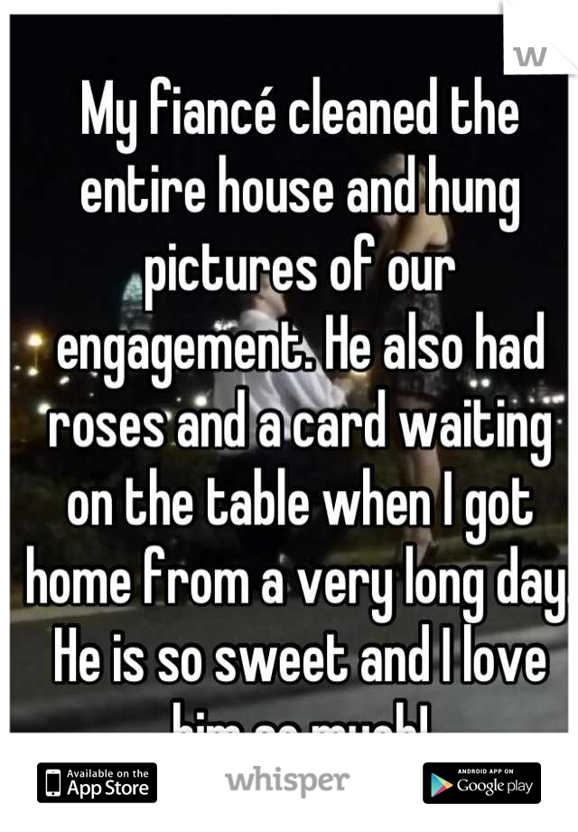 My fiancé cleaned the entire house and hung pictures of our engagement. He also had roses and a card waiting on the table when I got home from a very long day. He is so sweet and I love him so much!