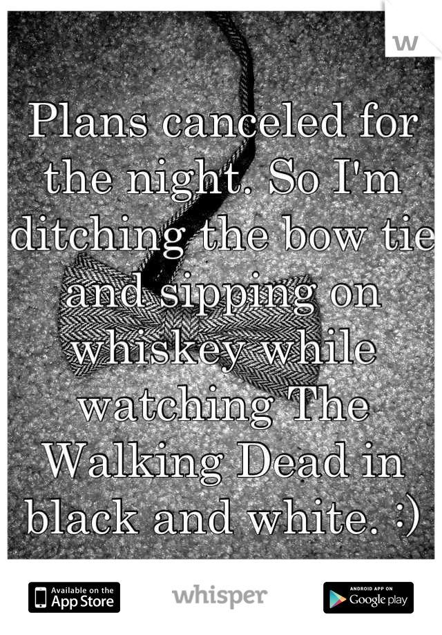 Plans canceled for the night. So I'm ditching the bow tie and sipping on whiskey while watching The Walking Dead in black and white. :)