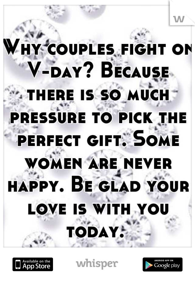Why couples fight on V-day? Because there is so much pressure to pick the perfect gift. Some women are never happy. Be glad your love is with you today.