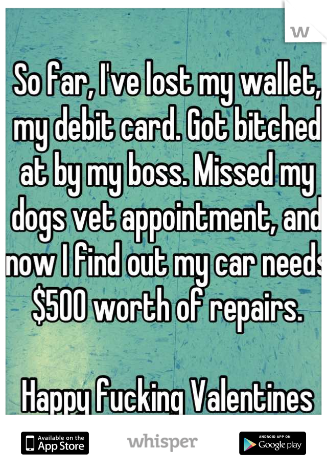 So far, I've lost my wallet, my debit card. Got bitched at by my boss. Missed my dogs vet appointment, and now I find out my car needs $500 worth of repairs.  Happy fucking Valentines day.