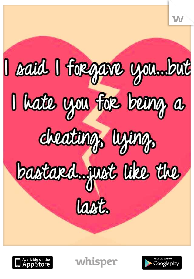 I said I forgave you...but I hate you for being a cheating, lying, bastard...just like the last.