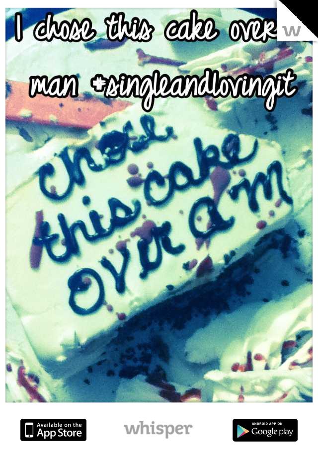 I chose this cake over a man #singleandlovingit