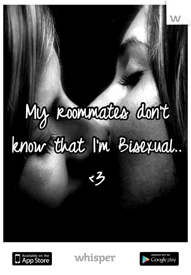My roommates don't know that I'm Bisexual..<3