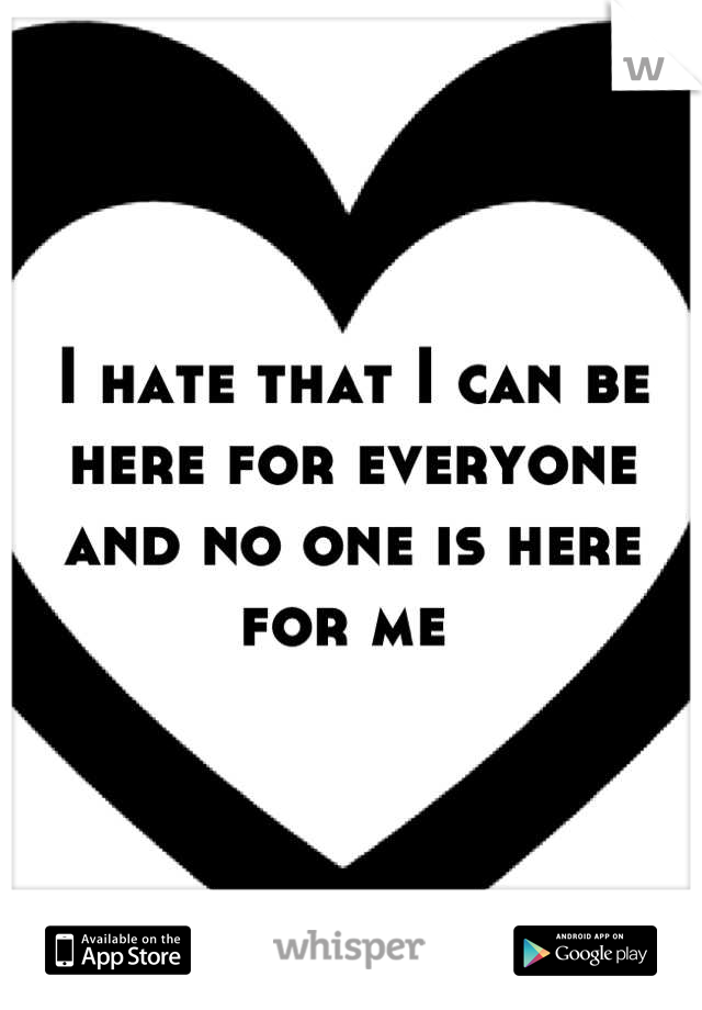 I hate that I can be here for everyone and no one is here for me