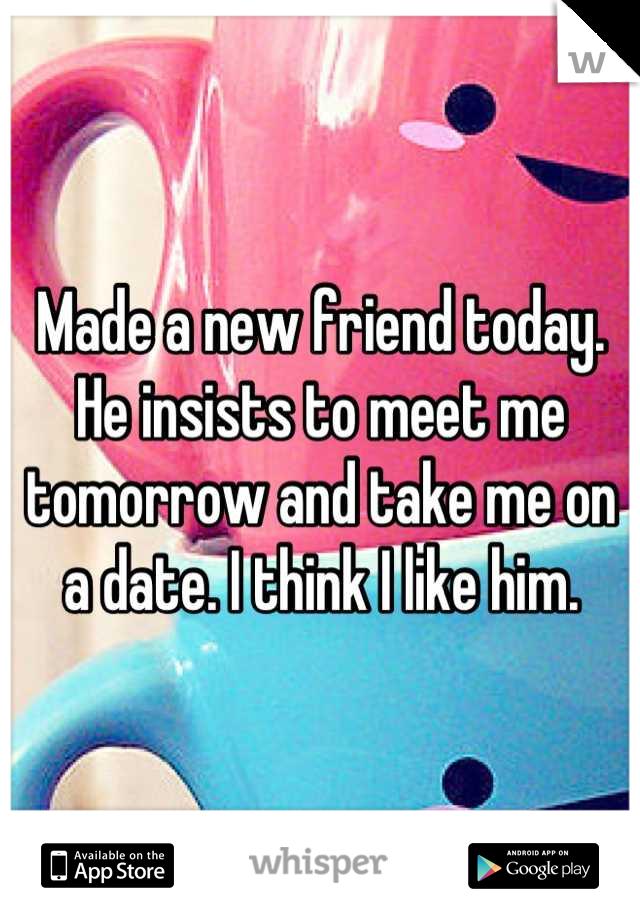 Made a new friend today. He insists to meet me tomorrow and take me on a date. I think I like him.
