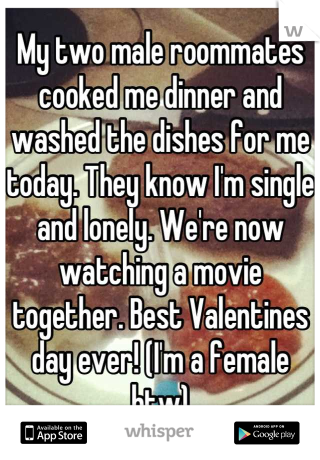 My two male roommates cooked me dinner and washed the dishes for me today. They know I'm single and lonely. We're now watching a movie together. Best Valentines day ever! (I'm a female btw)