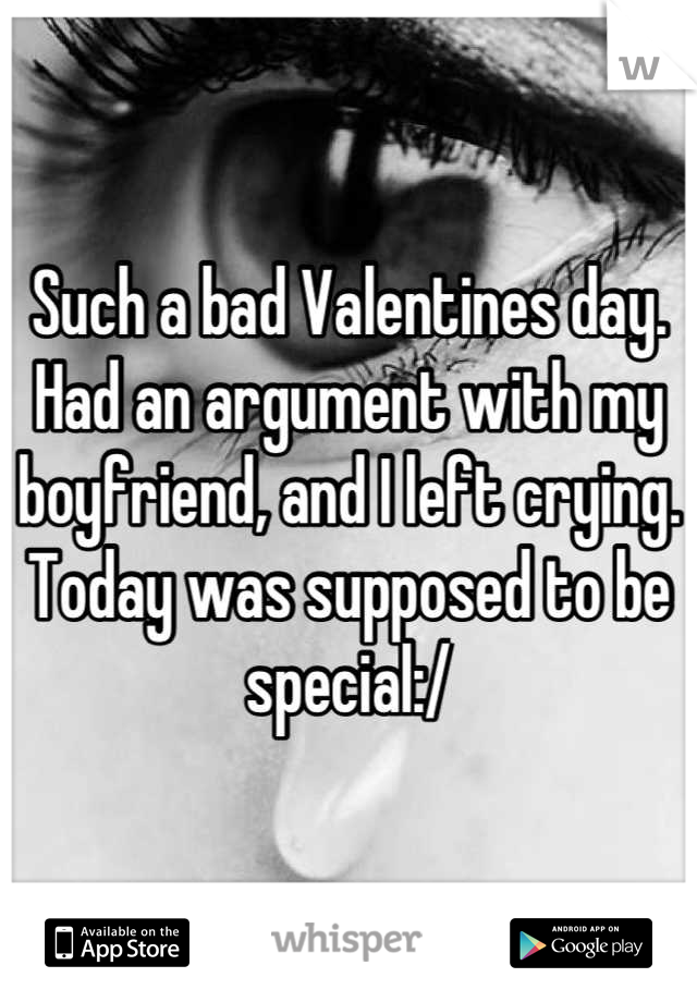 Such a bad Valentines day. Had an argument with my boyfriend, and I left crying. Today was supposed to be special:/