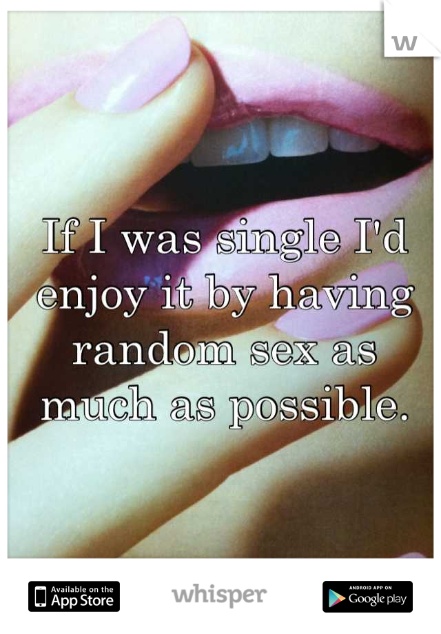 If I was single I'd enjoy it by having random sex as much as possible.