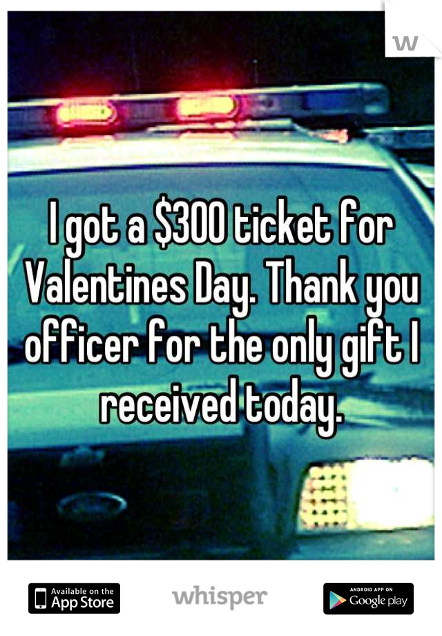 I got a $300 ticket for Valentines Day. Thank you officer for the only gift I received today.