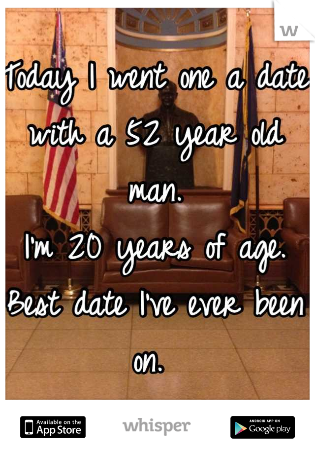 Today I went one a date with a 52 year old man.  I'm 20 years of age.  Best date I've ever been on.