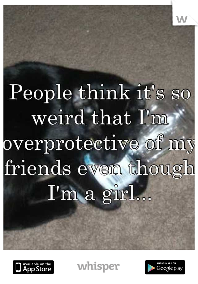People think it's so weird that I'm overprotective of my friends even though I'm a girl...