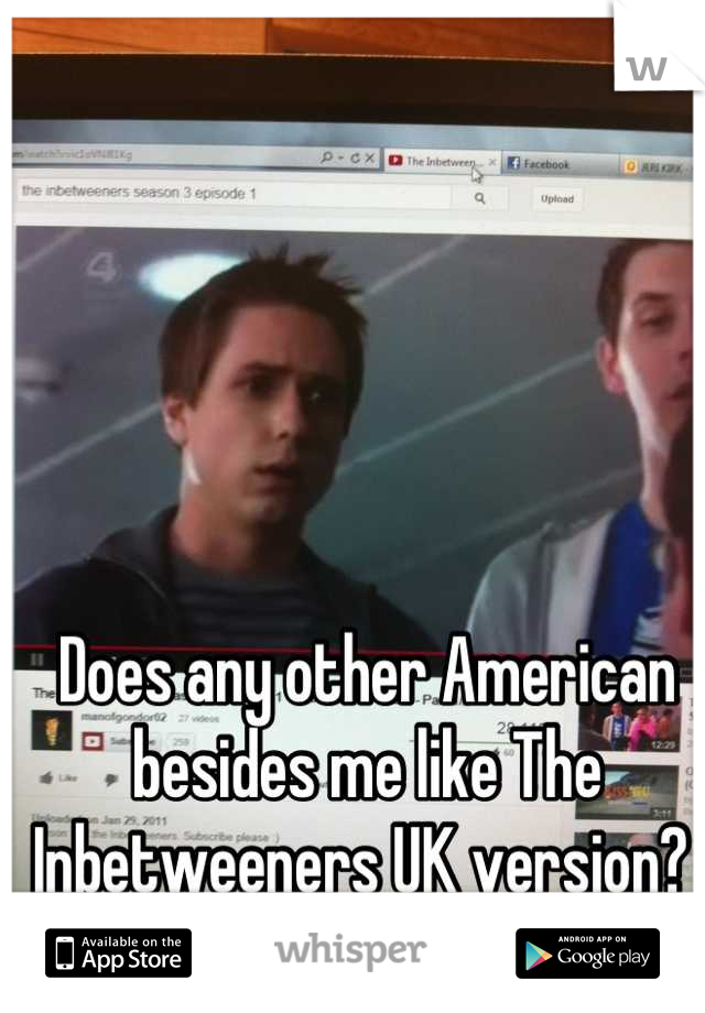 Does any other American besides me like The Inbetweeners UK version?