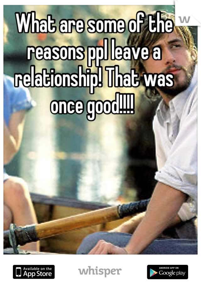 What are some of the reasons ppl leave a  relationship! That was once good!!!!