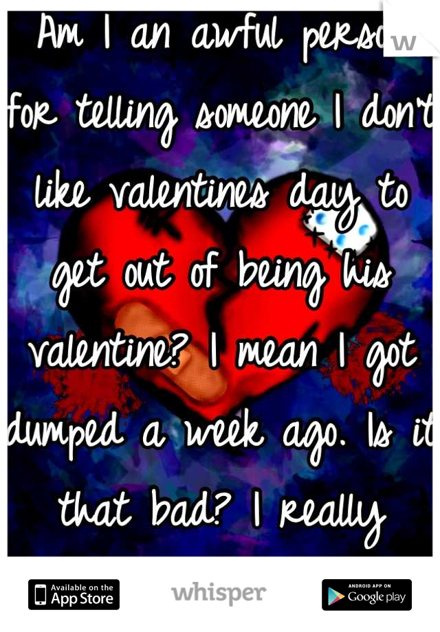 Am I an awful person for telling someone I don't like valentines day to get out of being his valentine? I mean I got dumped a week ago. Is it that bad? I really wanna know.