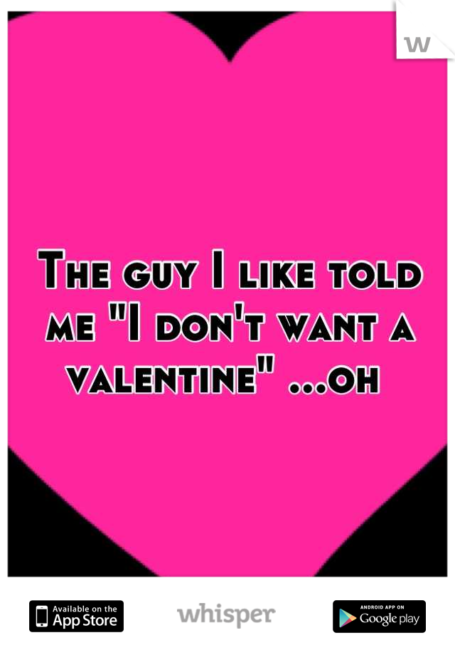 "The guy I like told me ""I don't want a valentine"" ...oh"