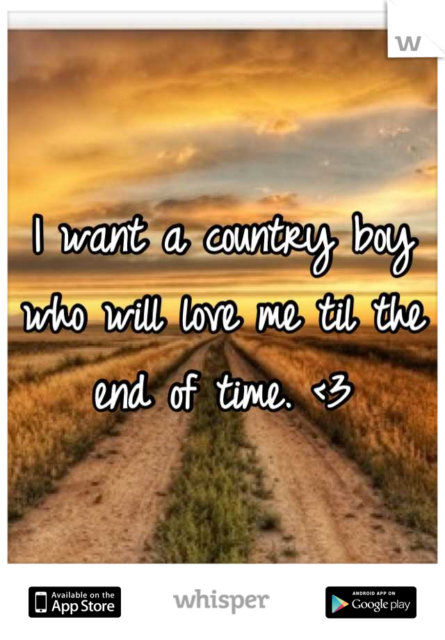 I want a country boy who will love me til the end of time. <3