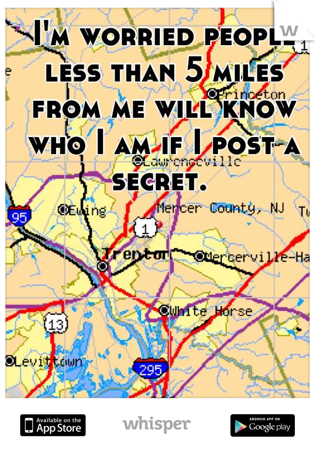 I'm worried people less than 5 miles from me will know who I am if I post a secret.