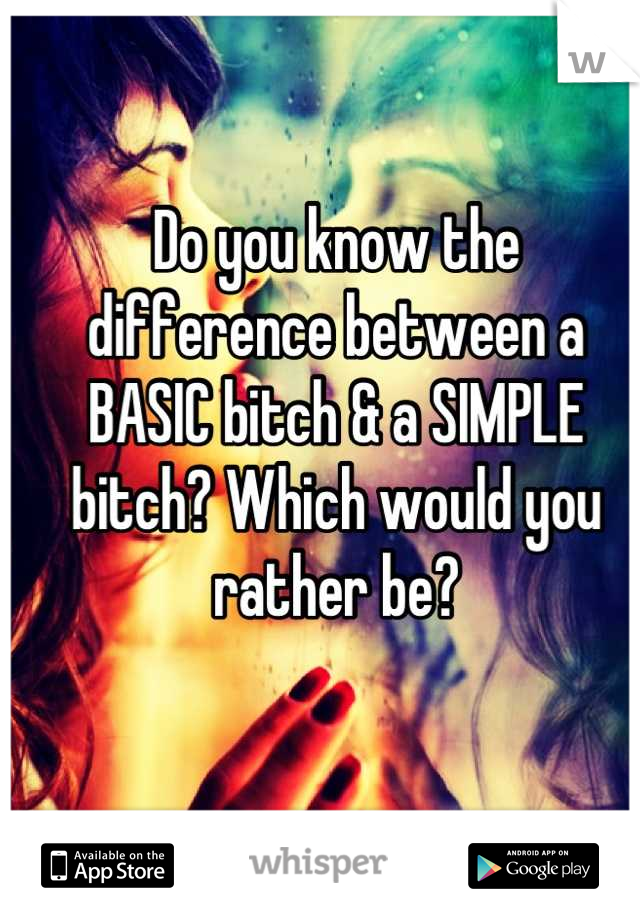 Do you know the difference between a BASIC bitch & a SIMPLE bitch? Which would you rather be?