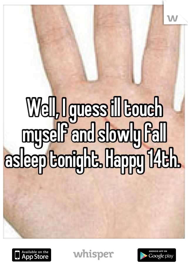 Well, I guess ill touch myself and slowly fall asleep tonight. Happy 14th.
