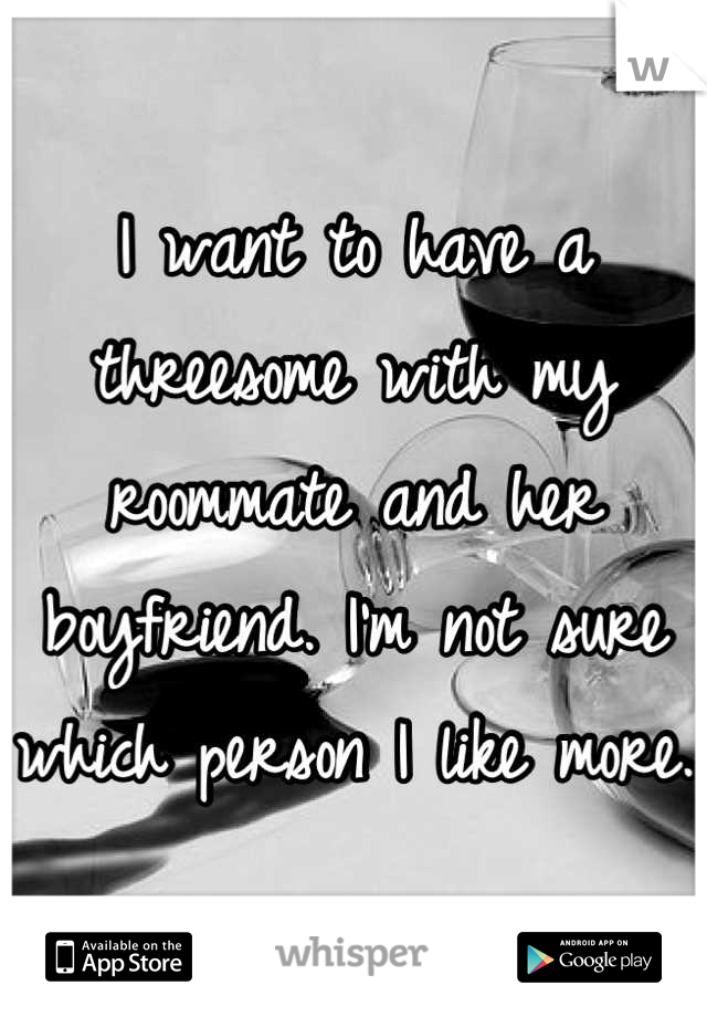 I want to have a threesome with my roommate and her boyfriend. I'm not sure which person I like more.