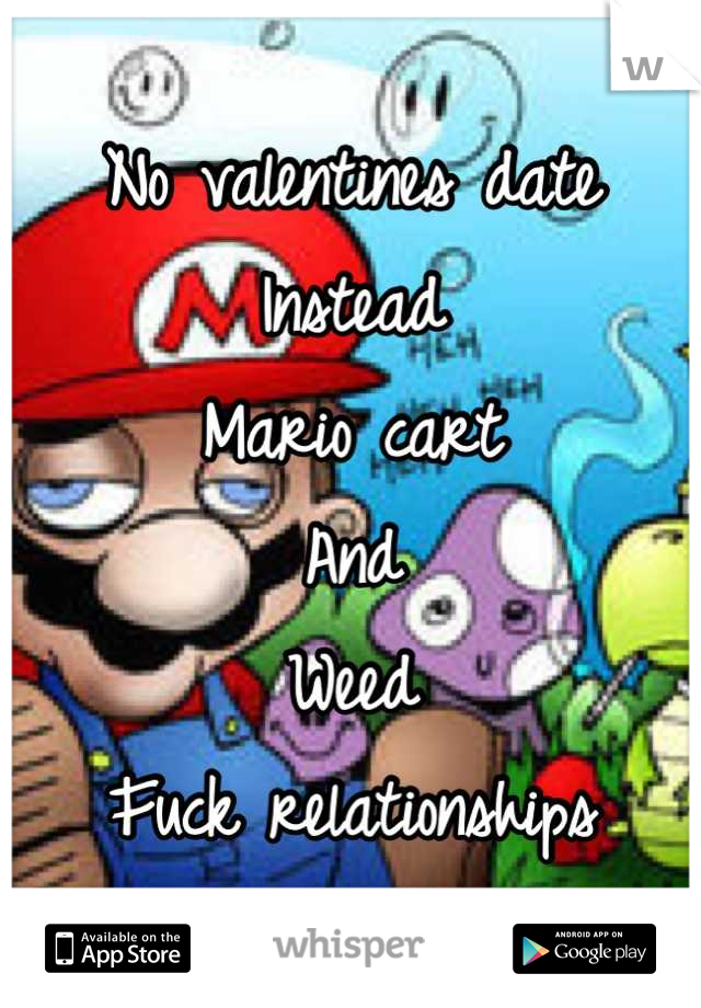 No valentines date Instead Mario cart And  Weed Fuck relationships