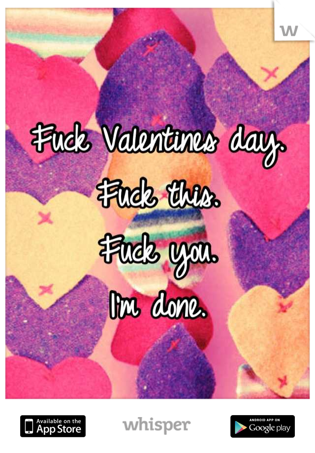 Fuck Valentines day.  Fuck this.  Fuck you.  I'm done.