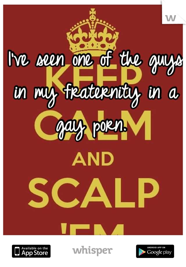 I've seen one of the guys in my fraternity in a gay porn.