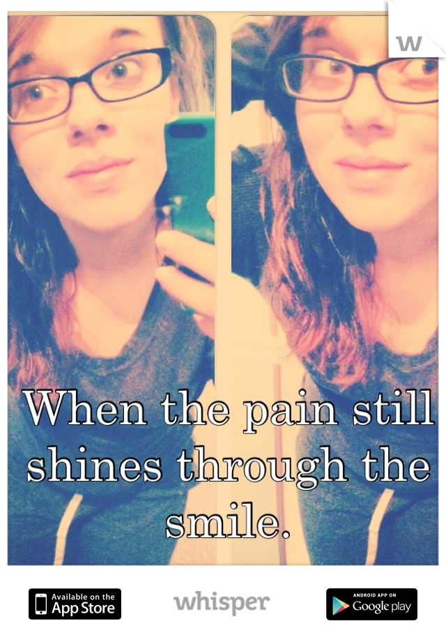 When the pain still shines through the smile.