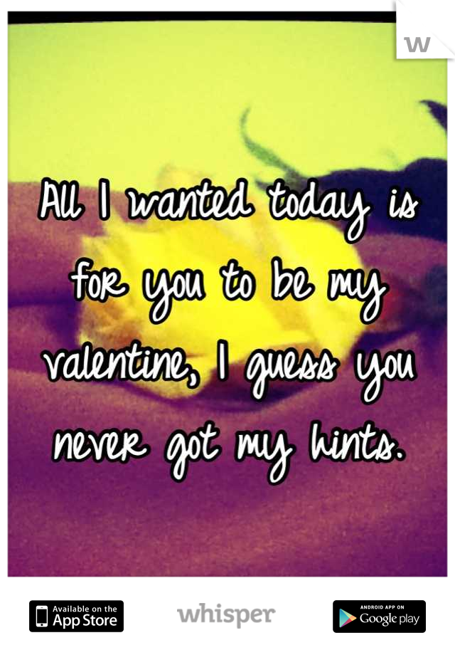All I wanted today is for you to be my valentine, I guess you never got my hints.